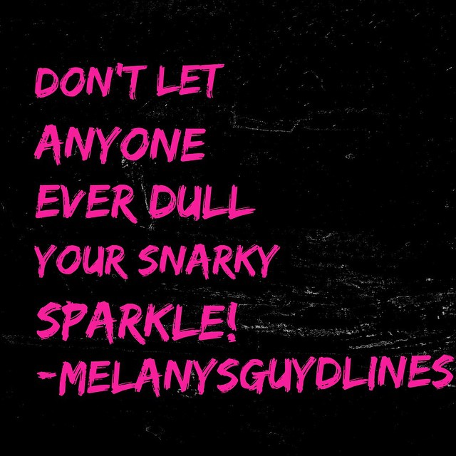 dont let anyone ever dull your snarky sparkle
