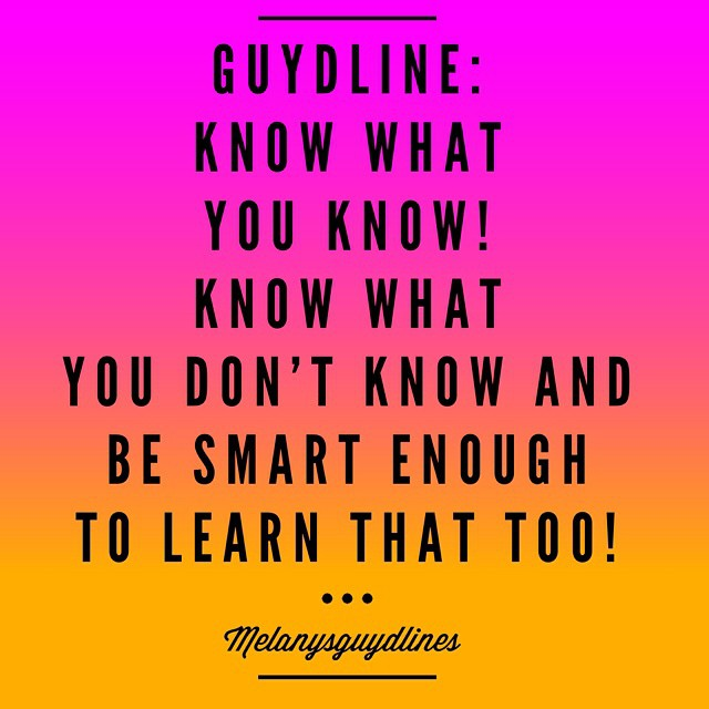 Melanysguydlines: Know what you know. Know what you don't know and learn that too!