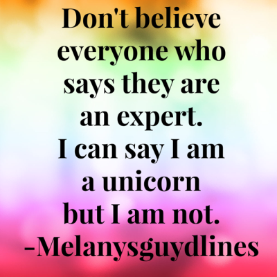 6. Don't believe everyone who says they are an expert. I can say I am a unicorn but I am not. I don't have a horn.