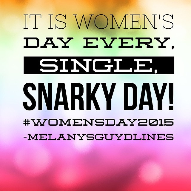 It is womens day every single snarky day.