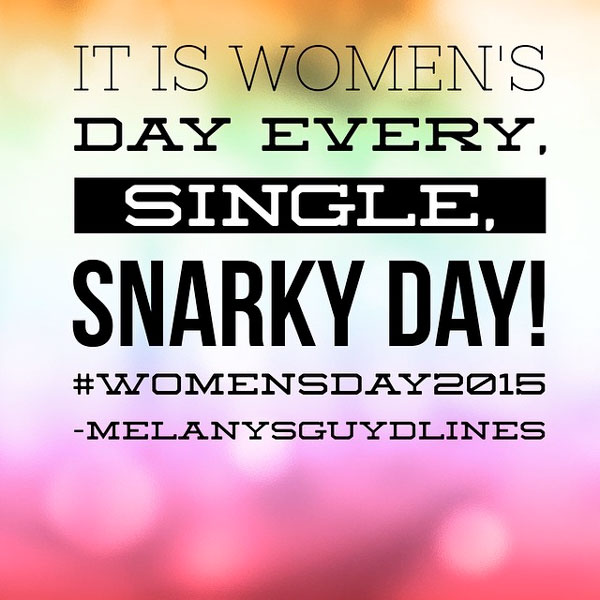 It is Women's Day Every Single, Snarky Day!