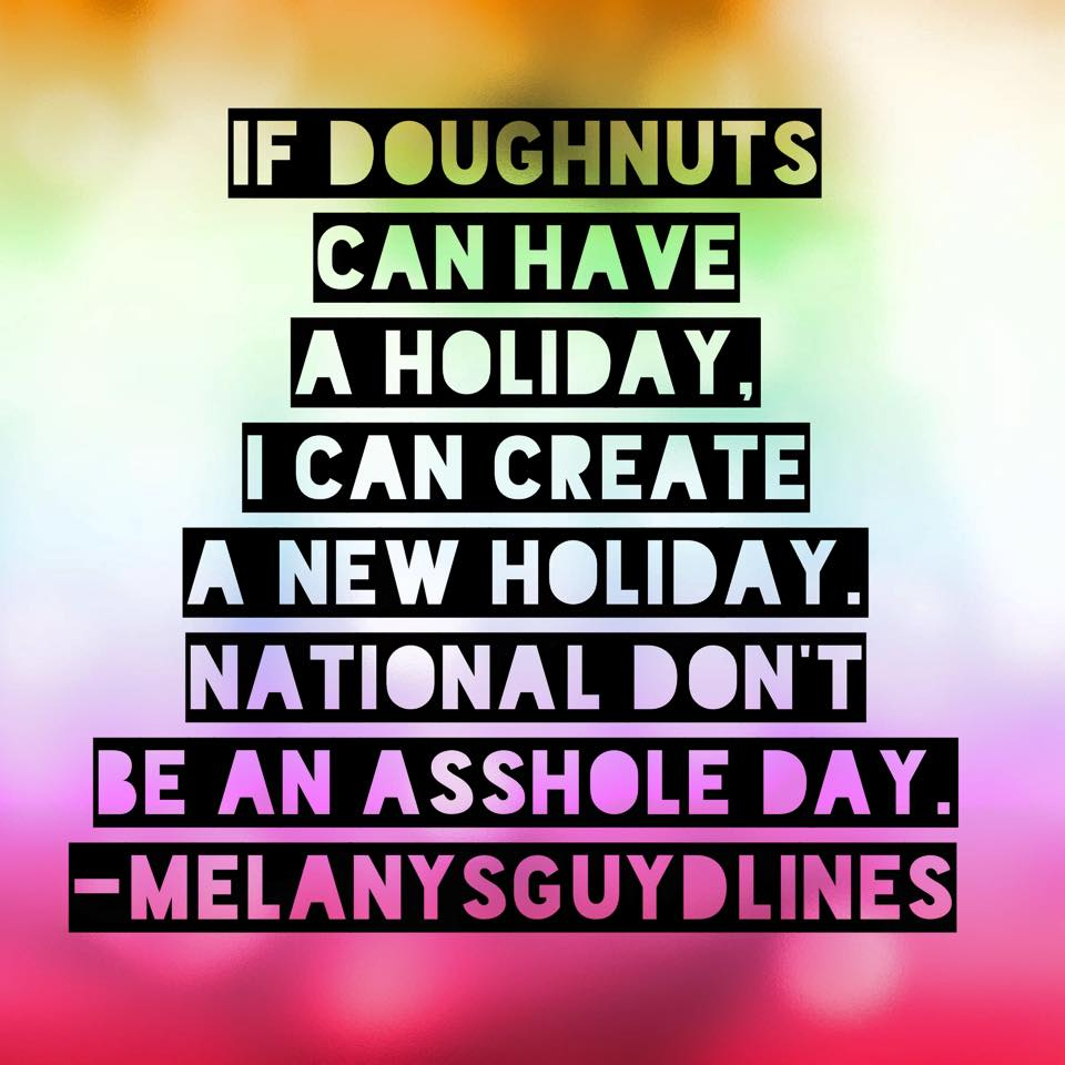 If doughnuts can have a holiday, I can create a new holiday. National don't be an asshole day. Now, who do I need to talk to to make that happen?