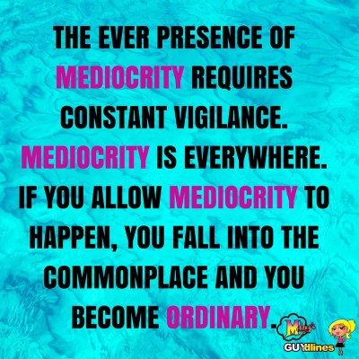 """The every presence of mediocrity requires constant vigilance. Mediocrity is everywhere. If you allow mediocrity to happen you fall into the commonplace and you become ordinary"