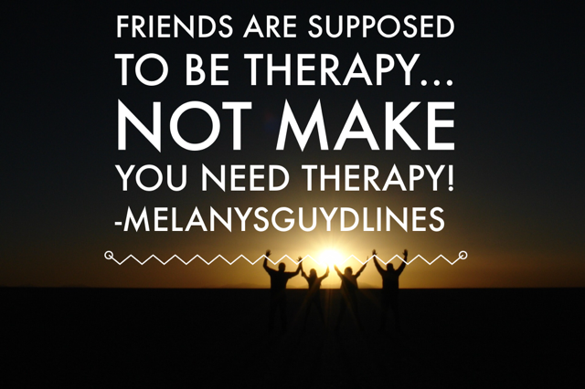 Friends are supposed to be therapy, not make you need therapy. You know those friends that just exhaust you emotionally. Yeah – me too. Thank goodness I have a good Dr!
