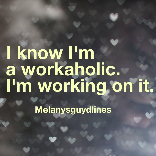 I know I'm A Workaholic. I'm Working On It.